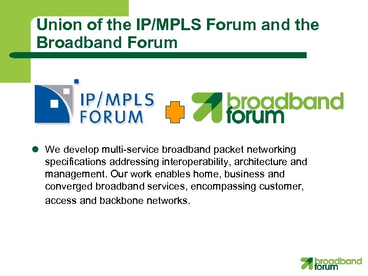 Union of the IP/MPLS Forum and the Broadband Forum l We develop multi-service broadband