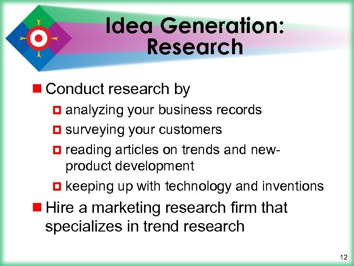 Idea Generation: Research ¾ Conduct research by ¤ analyzing your business records ¤ surveying