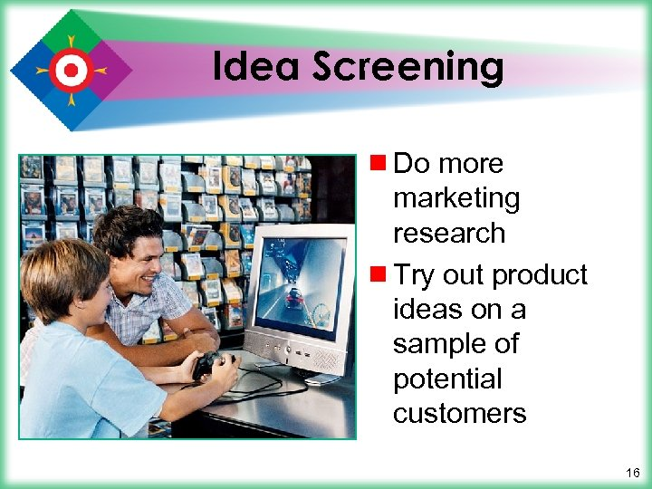 Idea Screening ¾ Do more marketing research ¾ Try out product ideas on a