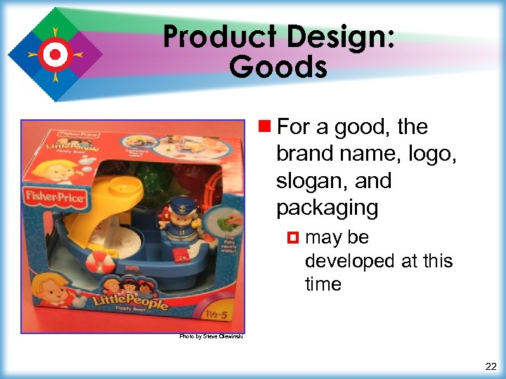 Product Design: Goods ¾ For a good, the brand name, logo, slogan, and packaging