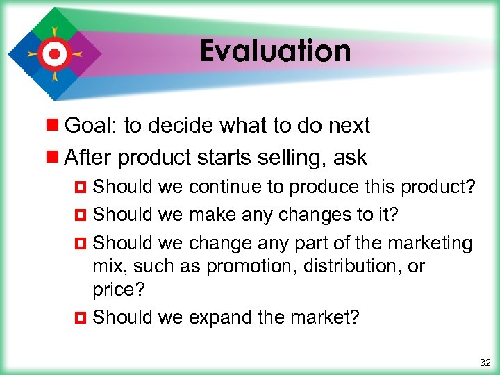Evaluation ¾ Goal: to decide what to do next ¾ After product starts selling,