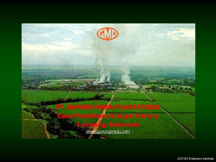 PT. GUNUNG MADU PLANTATIONS Cane Plantations & Sugar Factory Lampung, Indonesia www. gunungmadu. com