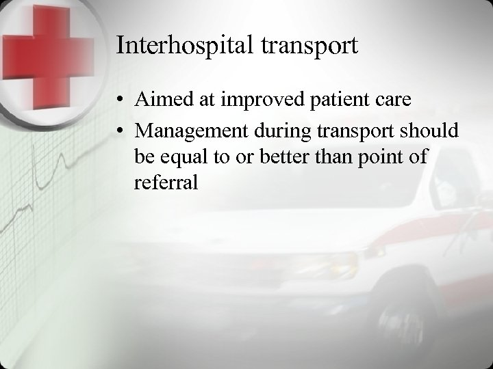 Interhospital transport • Aimed at improved patient care • Management during transport should be