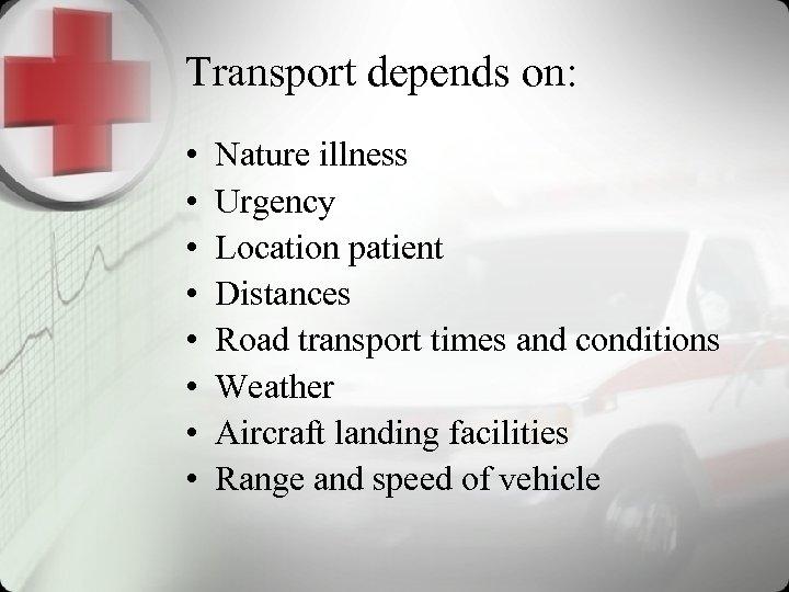 Transport depends on: • • Nature illness Urgency Location patient Distances Road transport times