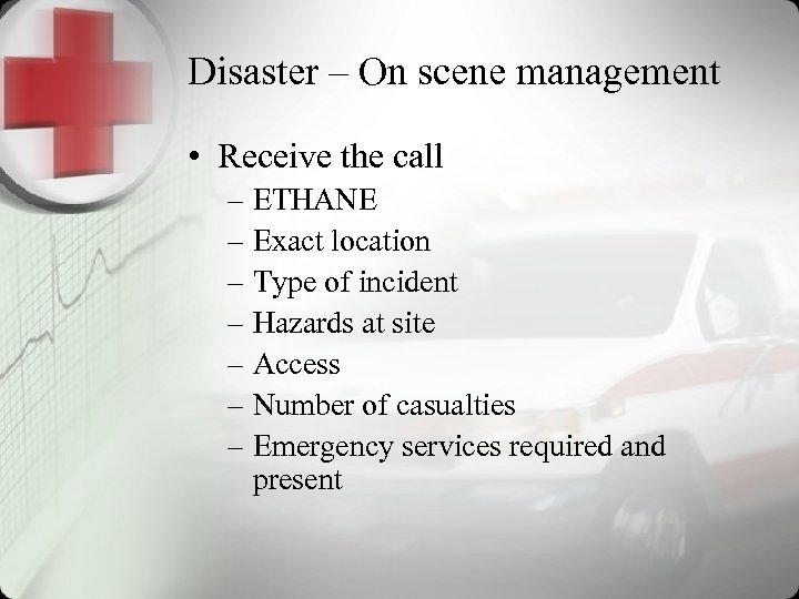 Disaster – On scene management • Receive the call – ETHANE – Exact location