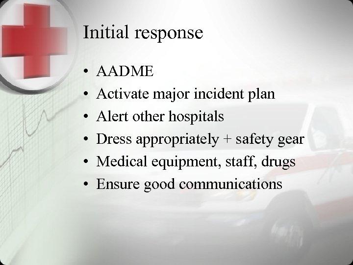 Initial response • • • AADME Activate major incident plan Alert other hospitals Dress