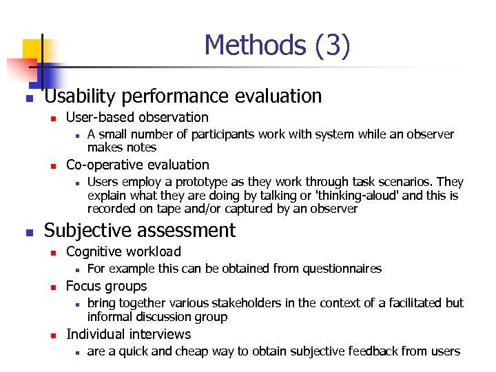 Methods (3) n Usability performance evaluation n User-based observation n n Co-operative evaluation n