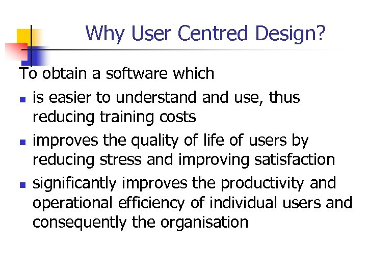 Why User Centred Design? To obtain a software which n is easier to understand