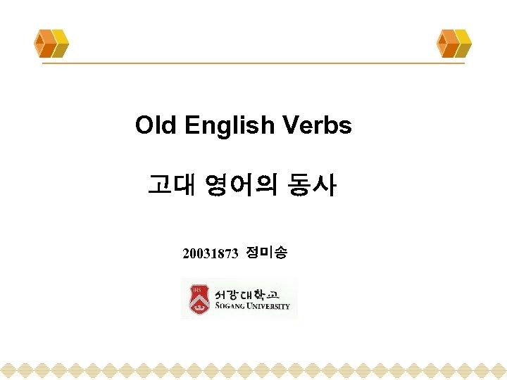 Old English Verbs 고대 영어의 동사 20031873 정미송