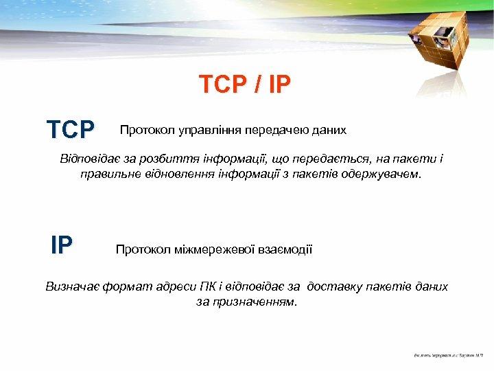 ТСР / ІР ТСР Протокол управління передачею даних Відповідає за розбиття інформації, що передається,
