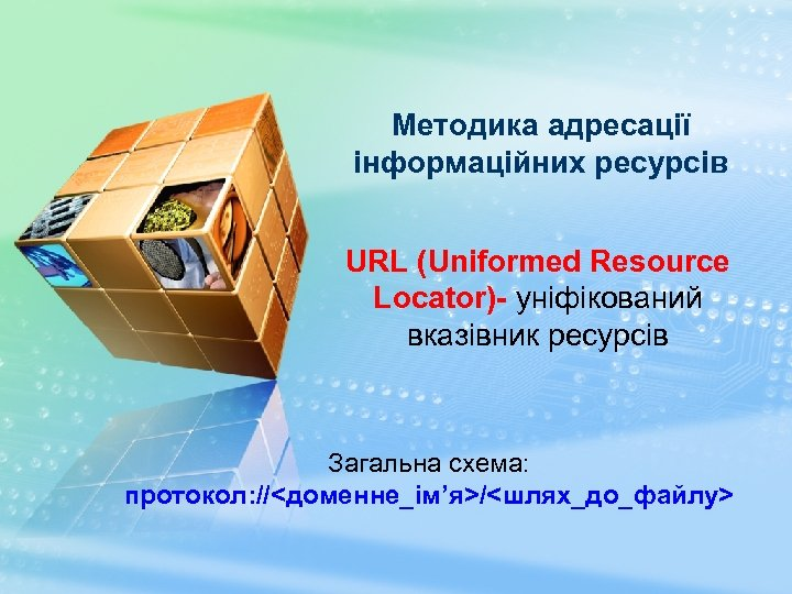 Методика адресації інформаційних ресурсів URL (Uniformed Resource Locator)- уніфікований вказівник ресурсів Загальна схема: протокол: