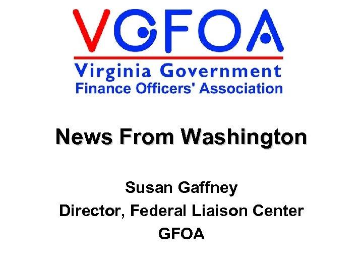 News From Washington Susan Gaffney Director, Federal Liaison Center GFOA