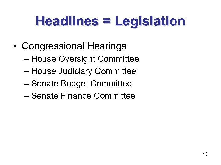Headlines = Legislation • Congressional Hearings – House Oversight Committee – House Judiciary Committee