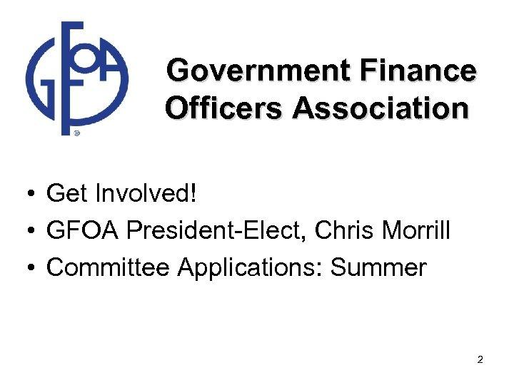 Government Finance Officers Association • Get Involved! • GFOA President-Elect, Chris Morrill •