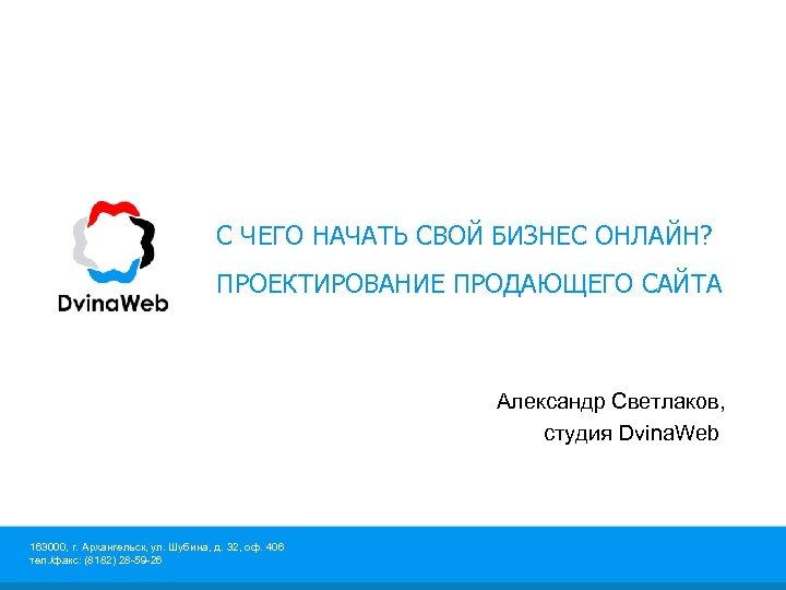 С ЧЕГО НАЧАТЬ СВОЙ БИЗНЕС ОНЛАЙН? ПРОЕКТИРОВАНИЕ ПРОДАЮЩЕГО САЙТА Александр Светлаков, студия Dvina. Web