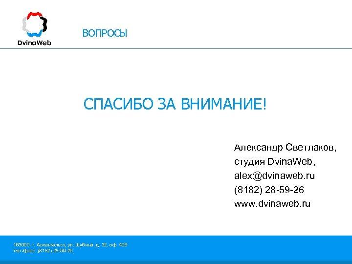 ВОПРОСЫ СПАСИБО ЗА ВНИМАНИЕ! Александр Светлаков, студия Dvina. Web, alex@dvinaweb. ru (8182) 28 -59