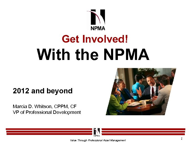 Get Involved! With the NPMA 2012 and beyond Marcia D. Whitson, CPPM, CF VP