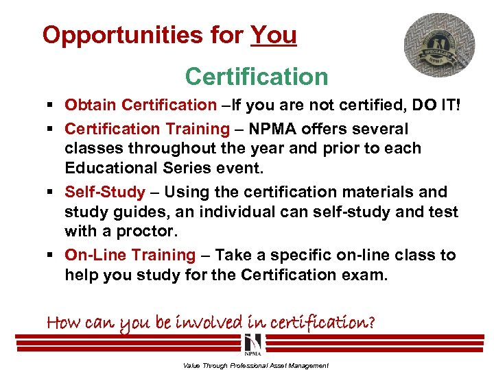 Opportunities for You Certification § Obtain Certification –If you are not certified, DO IT!