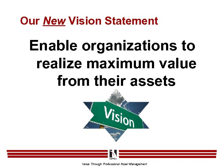 Our New Vision Statement Enable organizations to realize maximum value from their assets Value