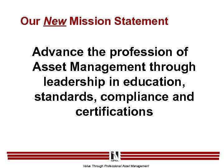 Our New Mission Statement Advance the profession of Asset Management through leadership in education,