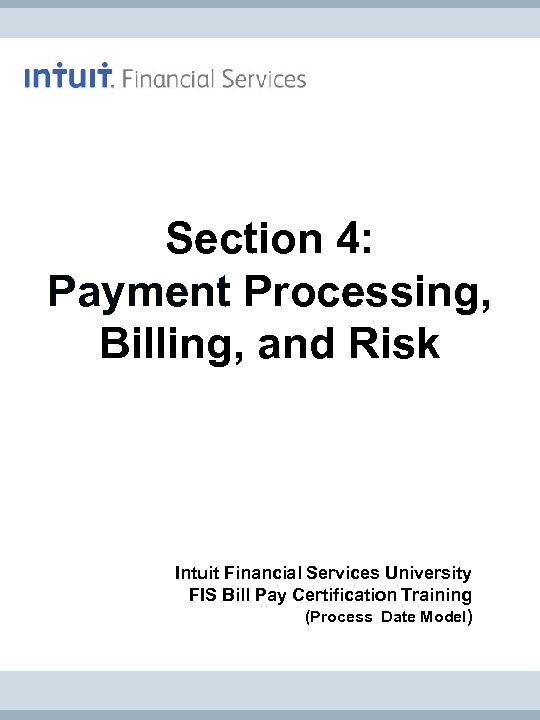 Section 4: Payment Processing, Billing, and Risk Intuit Financial Services University FIS Bill Pay