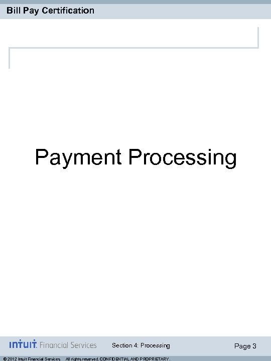 Bill Pay Certification Payment Processing Section 4: Processing © 2012 Intuit Financial Services All