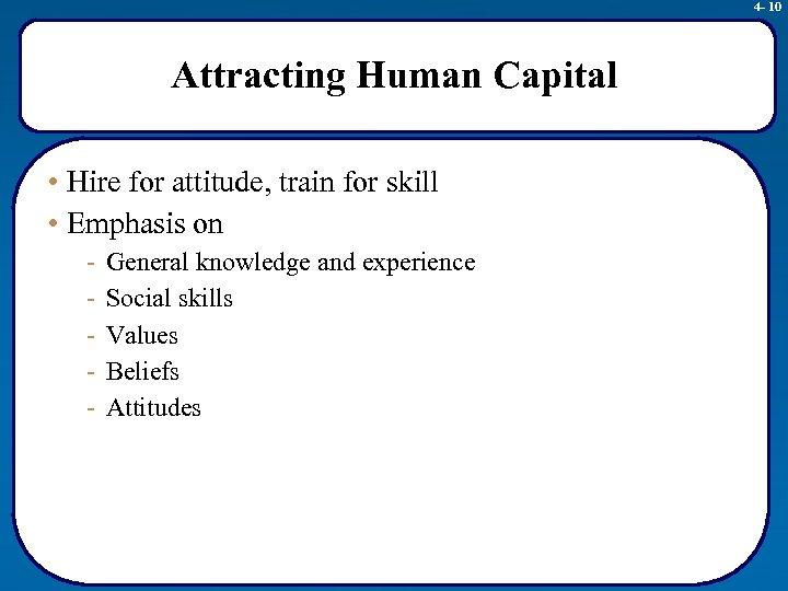 4 - 10 Attracting Human Capital • Hire for attitude, train for skill •