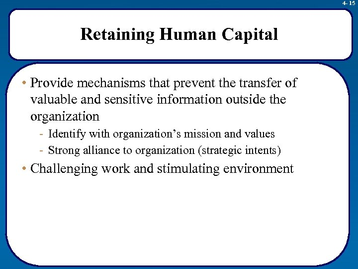 4 - 15 Retaining Human Capital • Provide mechanisms that prevent the transfer of