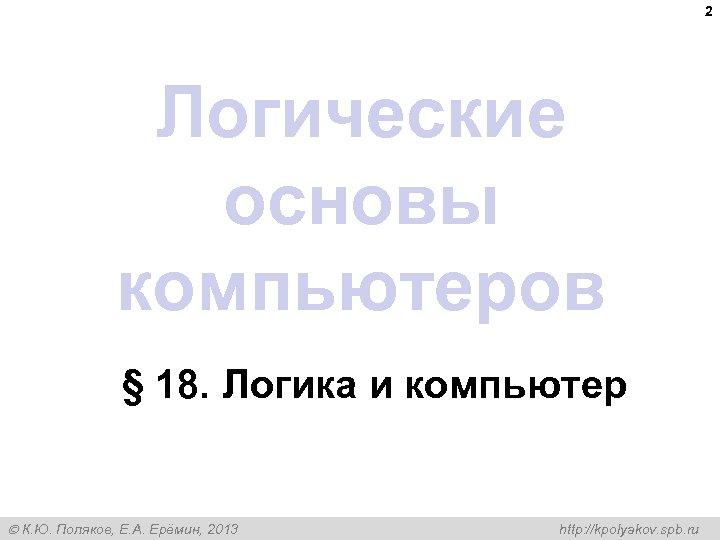2 Логические основы компьютеров § 18. Логика и компьютер К. Ю. Поляков, Е. А.