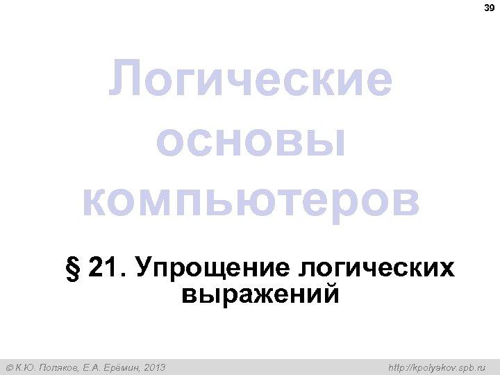 39 Логические основы компьютеров § 21. Упрощение логических выражений К. Ю. Поляков, Е. А.