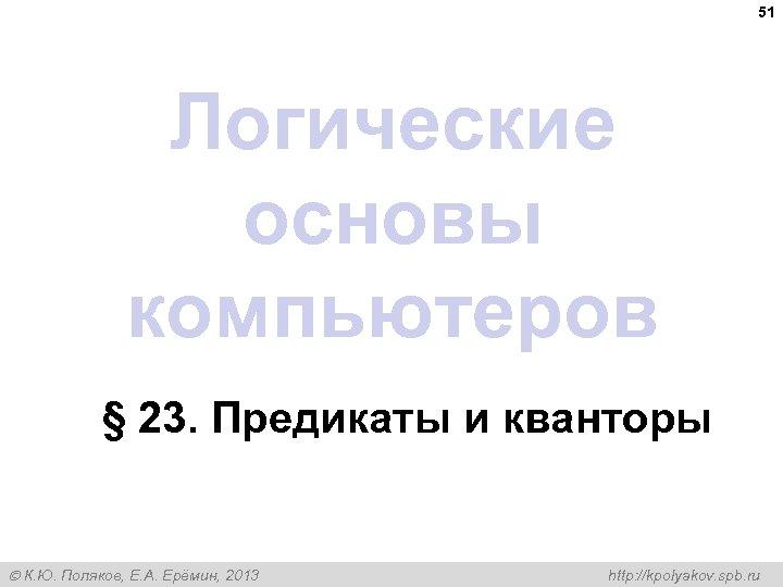 51 Логические основы компьютеров § 23. Предикаты и кванторы К. Ю. Поляков, Е. А.