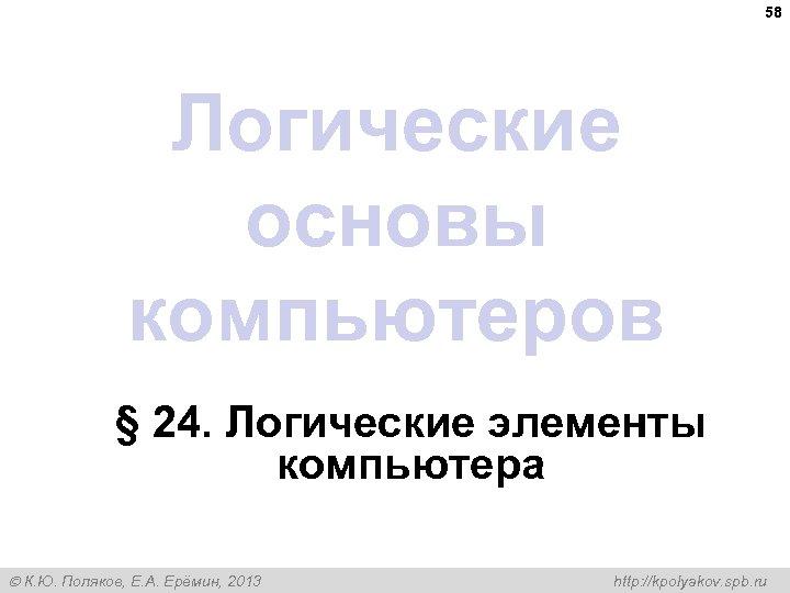 58 Логические основы компьютеров § 24. Логические элементы компьютера К. Ю. Поляков, Е. А.