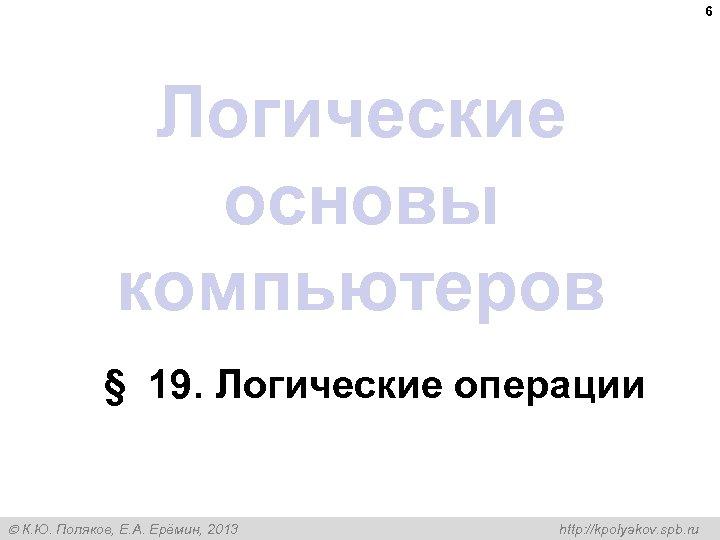 6 Логические основы компьютеров § 19. Логические операции К. Ю. Поляков, Е. А. Ерёмин,