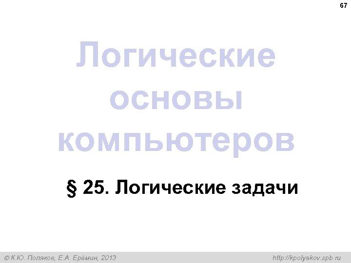 67 Логические основы компьютеров § 25. Логические задачи К. Ю. Поляков, Е. А. Ерёмин,