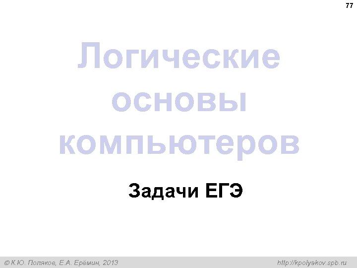 77 Логические основы компьютеров Задачи ЕГЭ К. Ю. Поляков, Е. А. Ерёмин, 2013 http: