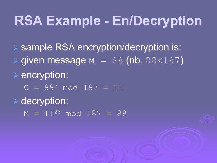 RSA Example - En/Decryption Ø sample RSA encryption/decryption is: Ø given message M =