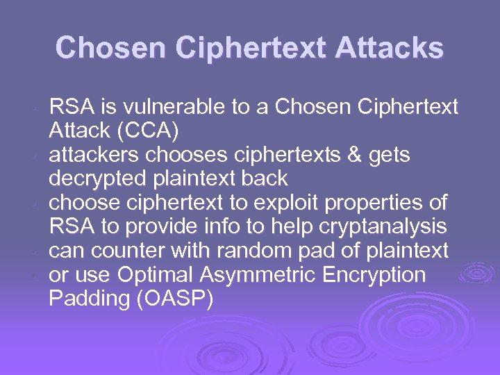 Chosen Ciphertext Attacks • • • RSA is vulnerable to a Chosen Ciphertext Attack