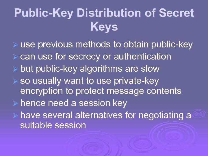 Public-Key Distribution of Secret Keys Ø use previous methods to obtain public-key Ø can