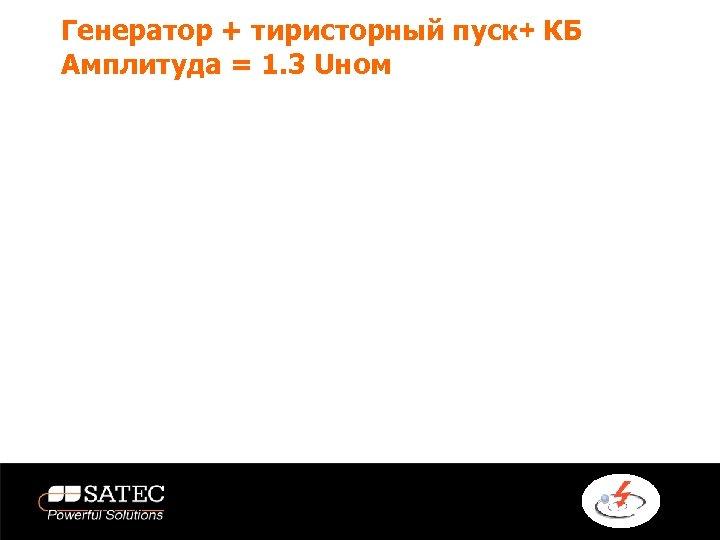 Генератор + тиристорный пуск+ КБ Амплитуда = 1. 3 Uном
