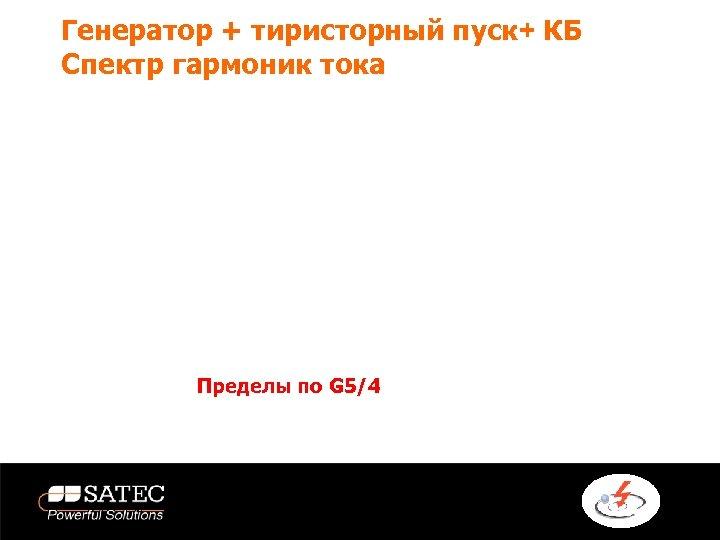 Генератор + тиристорный пуск+ КБ Спектр гармоник тока Пределы по G 5/4