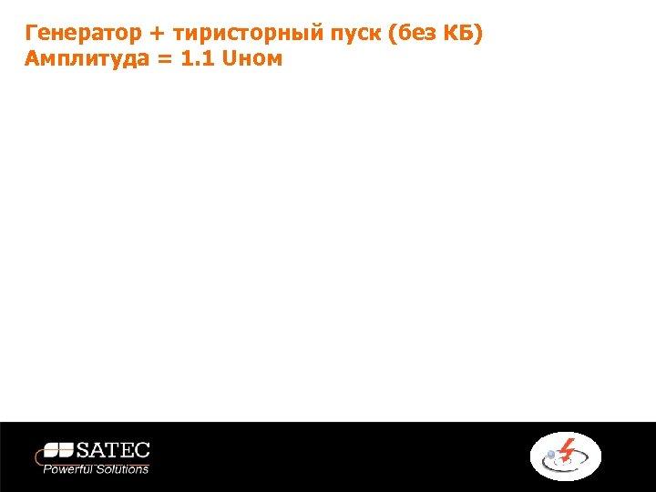 Генератор + тиристорный пуск (без КБ) Амплитуда = 1. 1 Uном