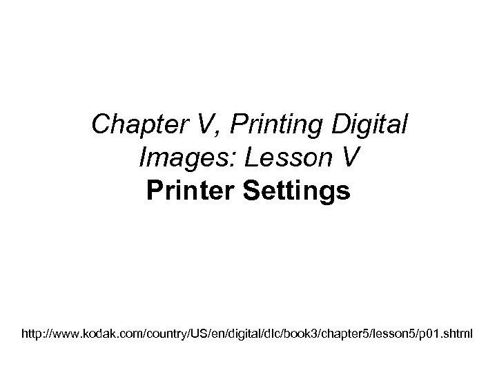 Chapter V, Printing Digital Images: Lesson V Printer Settings http: //www. kodak. com/country/US/en/digital/dlc/book 3/chapter