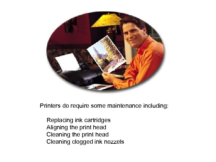 Printers do require some maintenance including: Replacing ink cartridges Aligning the print head Cleaning