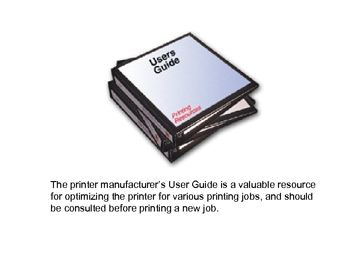 The printer manufacturer's User Guide is a valuable resource for optimizing the printer for