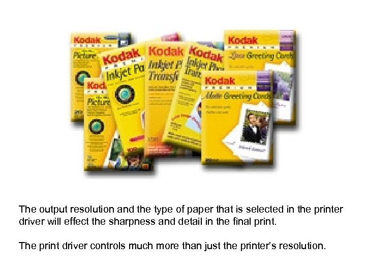The output resolution and the type of paper that is selected in the printer