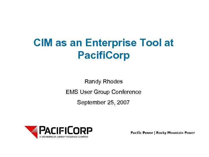 CIM as an Enterprise Tool at Pacifi. Corp Randy Rhodes EMS User Group Conference