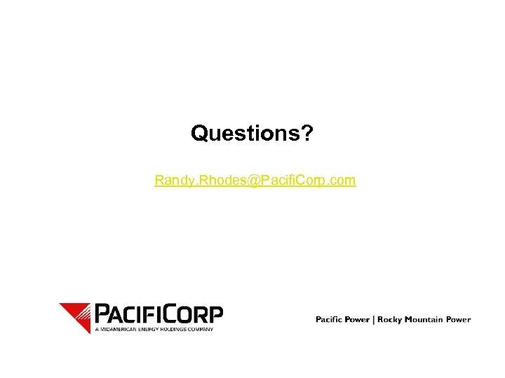 Questions? Randy. Rhodes@Pacifi. Corp. com