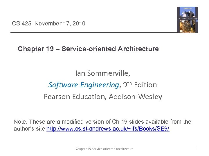 CS 425 November 17, 2010 Chapter 19 – Service-oriented Architecture Ian Sommerville, Software Engineering,