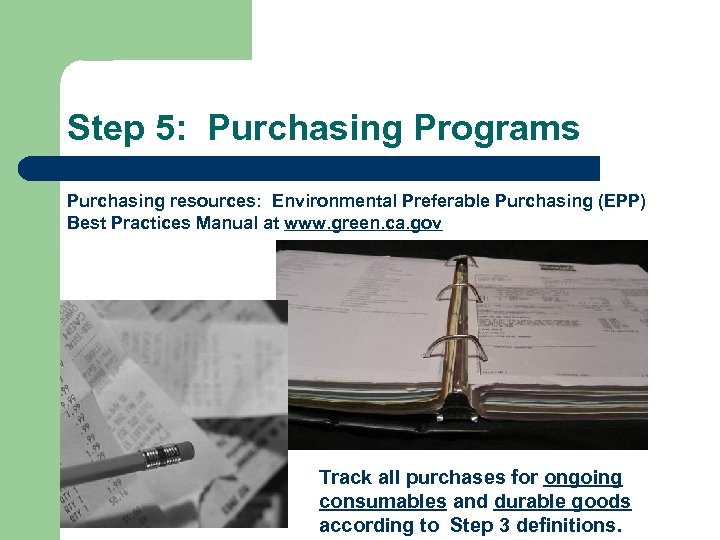 Step 5: Purchasing Programs Purchasing resources: Environmental Preferable Purchasing (EPP) Best Practices Manual at
