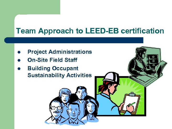 Team Approach to LEED-EB certification l l l Project Administrations On-Site Field Staff Building